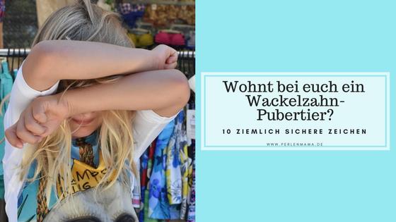 Wackelzahn-Pubertier, Wackelzahnpubertät, Wackelzahn Pubertät, Vorpubertät, Perlenmama, Vorschule, Vorschulkind